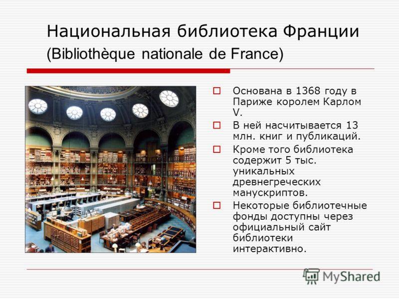 Национальная библиотека Франции (Bibliothèque nationale de France) Основана в 1368 году в Париже королем Карлом V. В ней насчитывается 13 млн. книг и публикаций. Кроме того библиотека содержит 5 тыс. уникальных древнегреческих манускриптов. Некоторые