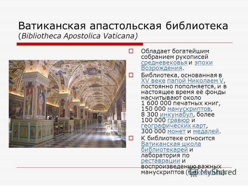 Ватиканская апастольская библиотека (Bibliotheca Apostolica Vaticana) Обладает богатейшим собранием рукописей средневековья и эпохи Возрождения. средневековьяэпохи Возрождения Библиотека, основанная в XV веке папой Николаем V, постоянно пополняется,