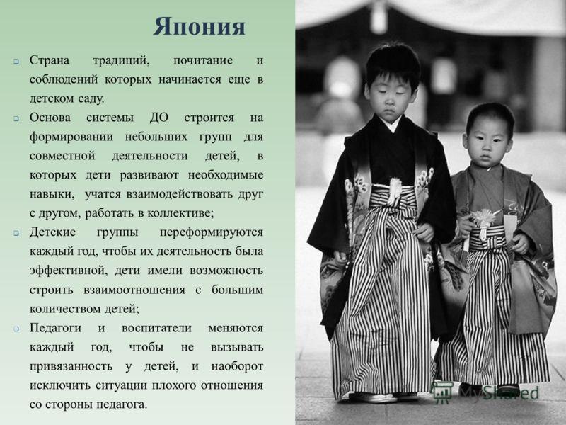 Япония Страна традиций, почитание и соблюдений которых начинается еще в детском саду. Основа системы ДО строится на формировании небольших групп для совместной деятельности детей, в которых дети развивают необходимые навыки, учатся взаимодействовать