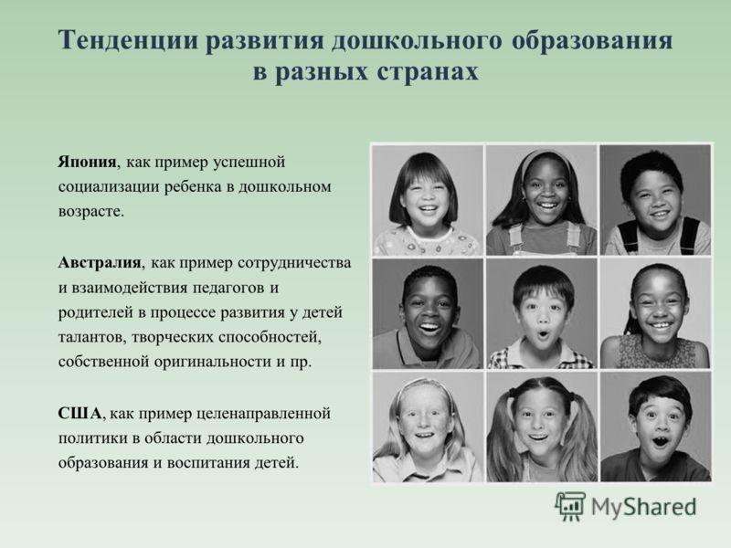 Тенденции развития дошкольного образования в разных странах Япония, как пример успешной социализации ребенка в дошкольном возрасте. Австралия, как пример сотрудничества и взаимодействия педагогов и родителей в процессе развития у детей талантов, твор