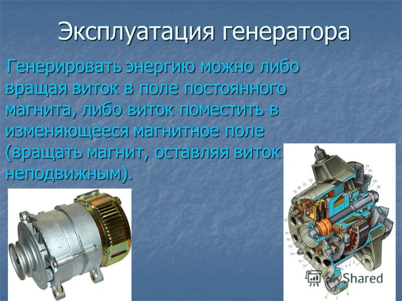 Эксплуатация генератора Генерировать энергию можно либо вращая виток в поле постоянного магнита, либо виток поместить в изменяющееся магнитное поле (вращать магнит, оставляя виток неподвижным). Генерировать энергию можно либо вращая виток в поле пост