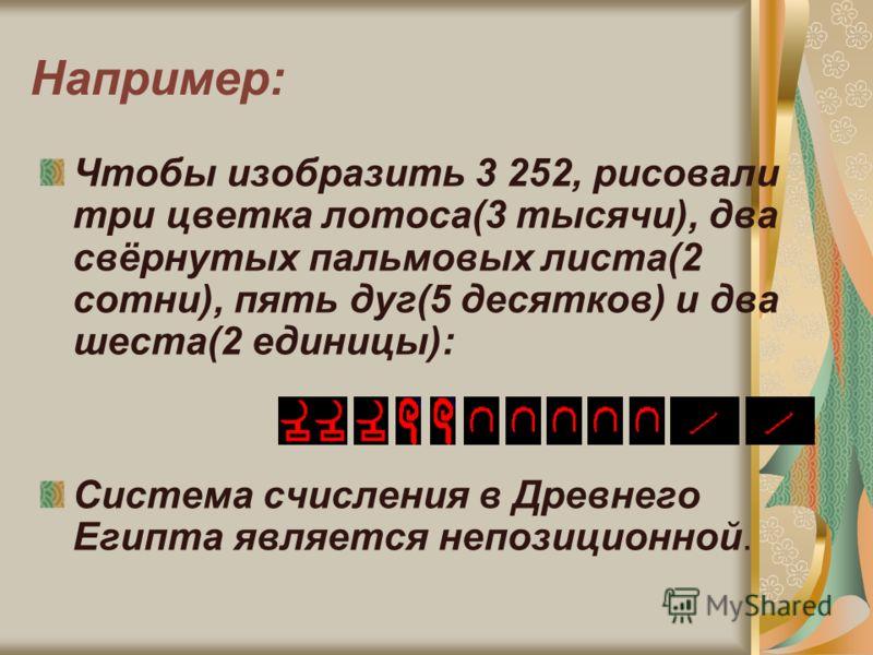 Например: Чтобы изобразить 3 252, рисовали три цветка лотоса(3 тысячи), два свёрнутых пальмовых листа(2 сотни), пять дуг(5 десятков) и два шеста(2 единицы): Система счисления в Древнего Египта является непозиционной.