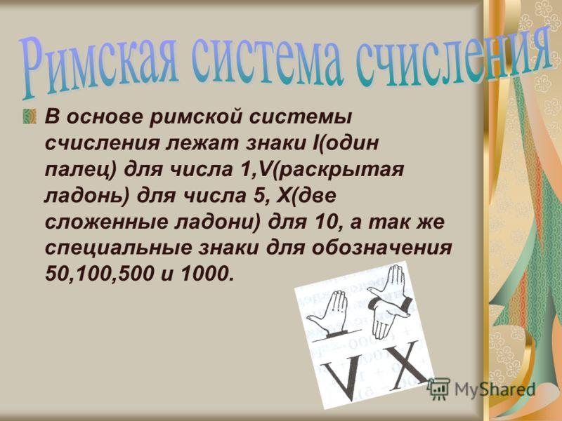 В основе римской системы счисления лежат знаки I(один палец) для числа 1,V(раскрытая ладонь) для числа 5, X(две сложенные ладони) для 10, а так же специальные знаки для обозначения 50,100,500 и 1000.