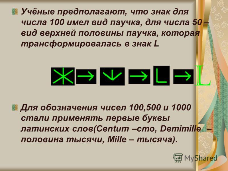 Учёные предполагают, что знак для числа 100 имел вид паучка, для числа 50 – вид верхней половины паучка, которая трансформировалась в знак L Для обозначения чисел 100,500 и 1000 стали применять первые буквы латинских слов(Centum –сто, Demimille – пол