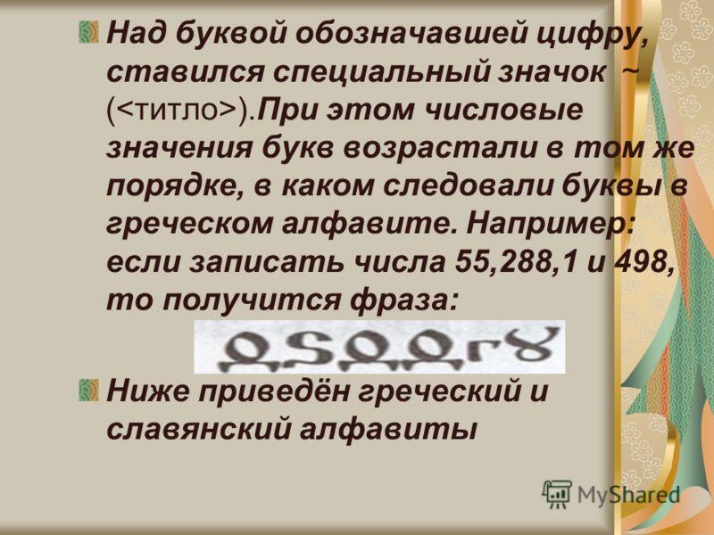 Над буквой обозначавшей цифру, ставился специальный значок ~ ( ).При этом числовые значения букв возрастали в том же порядке, в каком следовали буквы в греческом алфавите. Например: если записать числа 55,288,1 и 498, то получится фраза: Ниже приведё
