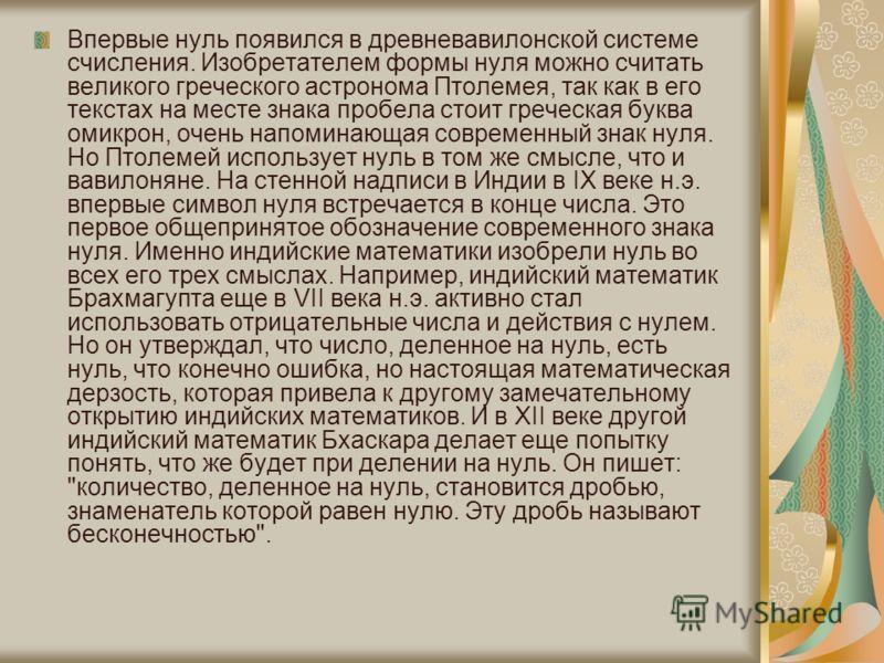 Впервые нуль появился в древневавилонской системе счисления. Изобретателем формы нуля можно считать великого греческого астронома Птолемея, так как в его текстах на месте знака пробела стоит греческая буква омикрон, очень напоминающая современный зна