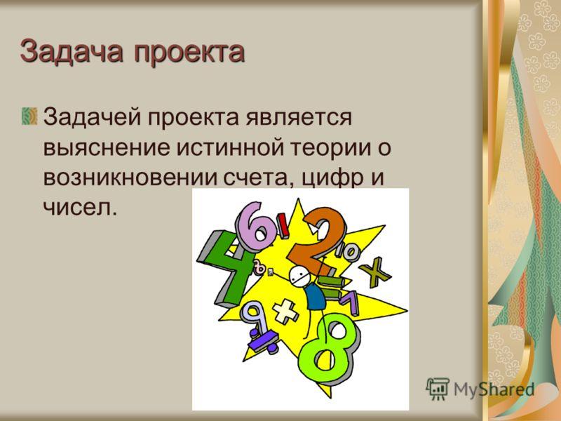 Задача проекта Задачей проекта является выяснение истинной теории о возникновении счета, цифр и чисел.