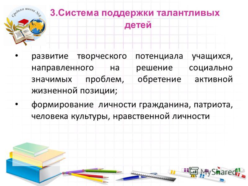 3.Система поддержки талантливых детей развитие творческого потенциала учащихся, направленного на решение социально значимых проблем, обретение активной жизненной позиции; формирование личности гражданина, патриота, человека культуры, нравственной лич