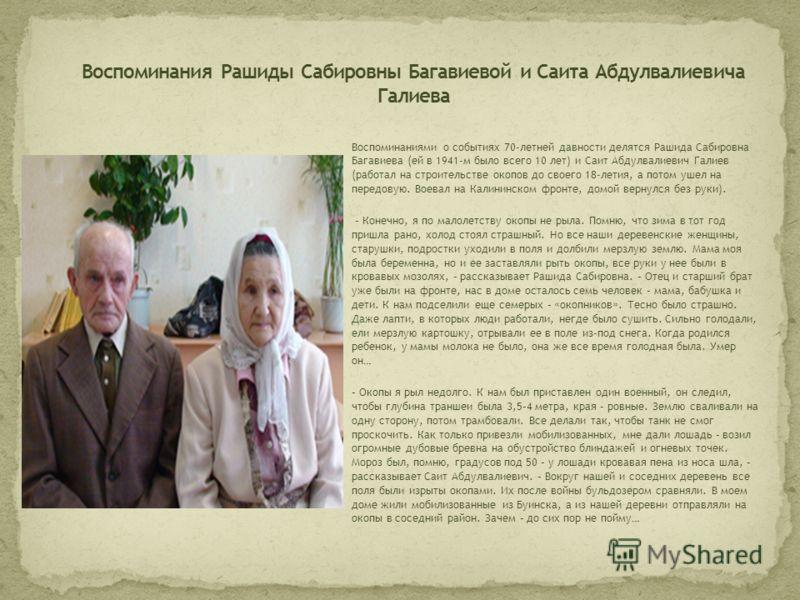 Воспоминаниями о событиях 70-летней давности делятся Рашида Сабировна Багавиева (ей в 1941-м было всего 10 лет) и Саит Абдулвалиевич Галиев (работал на строительстве окопов до своего 18-летия, а потом ушел на передовую. Воевал на Калининском фронте,