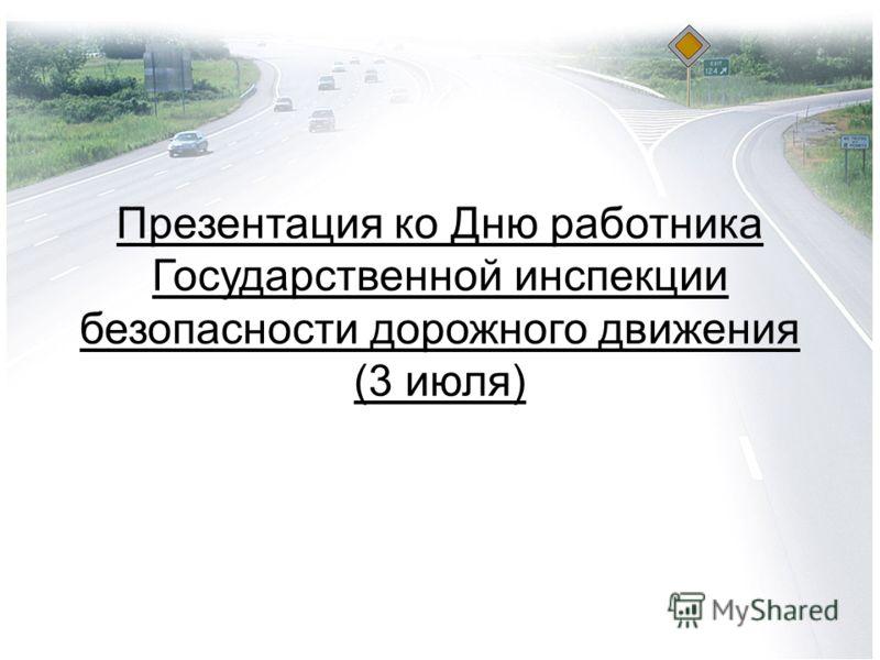 Презентация ко Дню работника Государственной инспекции безопасности дорожного движения (3 июля)