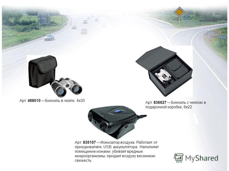 Арт. 488510 Бинокль в чехле, 4х30 Арт. 836627 Бинокль с чехлом в подарочной коробке, 8х22 Арт. 835107 Ионизатор воздуха. Работает от прикуривателя, USB, аккумулятора. Наполняет помещение ионами, убивает вредные микроорганизмы, придает воздуху весенню
