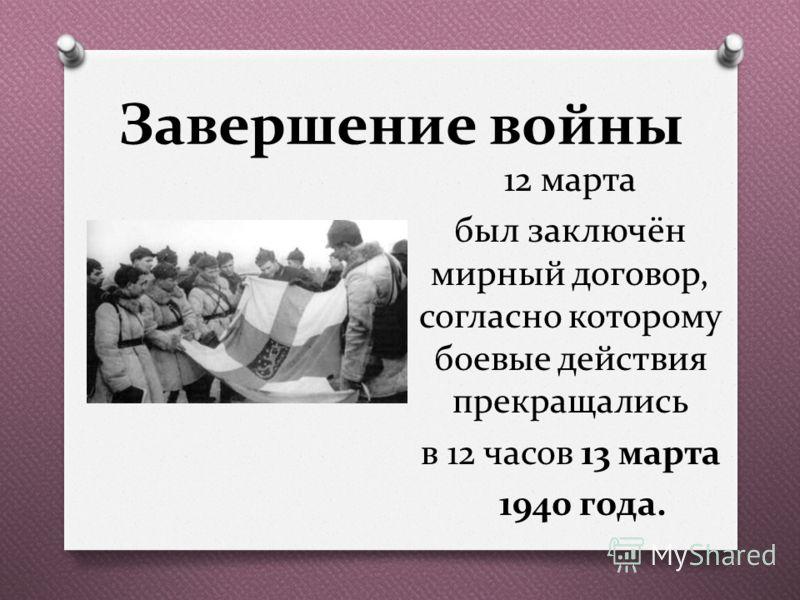 Завершение войны 12 марта был заключён мирный договор, согласно которому боевые действия прекращались в 12 часов 13 марта 1940 года.