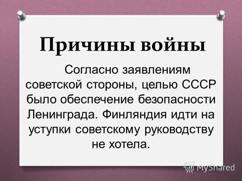 Причины войны Согласно заявлениям советской стороны, целью СССР было обеспечение безопасности Ленинграда. Финляндия идти на уступки советскому руководству не хотела.