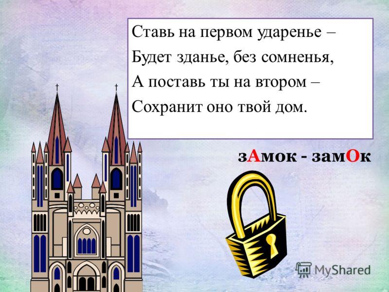 Ставь на первом ударенье – Будет зданье, без сомненья, А поставь ты на втором – Сохранит оно твой дом. зАмок - замОк