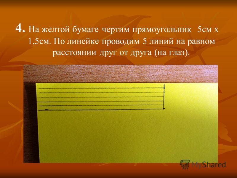 4. На желтой бумаге чертим прямоугольник 5см х 1,5см. По линейке проводим 5 линий на равном расстоянии друг от друга (на глаз).