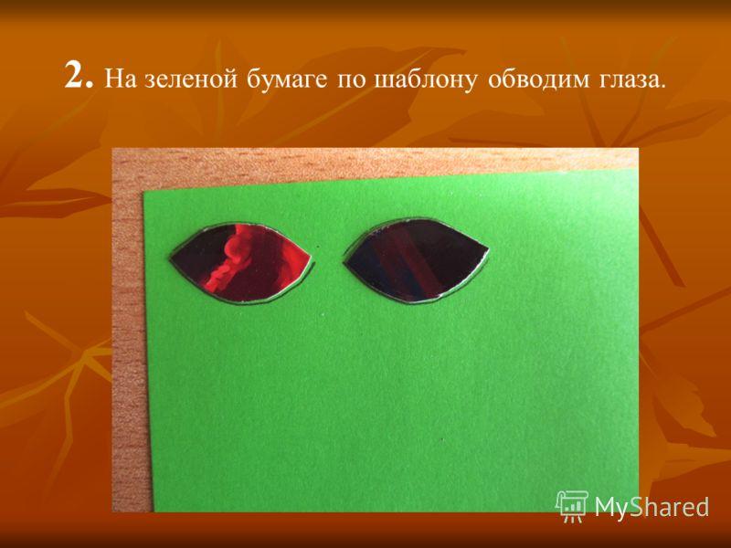 2. На зеленой бумаге по шаблону обводим глаза.