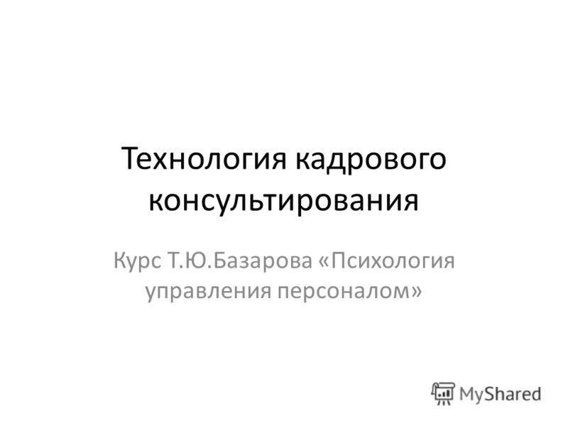 Технология кадрового консультирования Курс Т.Ю.Базарова «Психология управления персоналом»