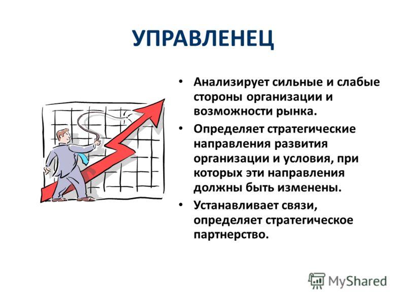 УПРАВЛЕНЕЦ Анализирует сильные и слабые стороны организации и возможности рынка. Определяет стратегические направления развития организации и условия, при которых эти направления должны быть изменены. Устанавливает связи, определяет стратегическое па