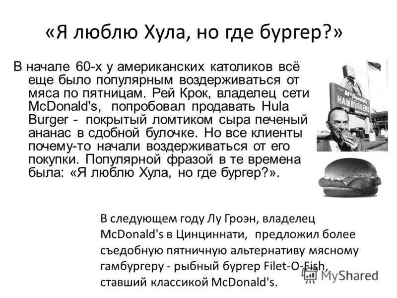 «Я люблю Хула, но где бургер?» В начале 60-х у американских католиков всё еще было популярным воздерживаться от мяса по пятницам. Рей Крок, владелец сети McDonald's, попробовал продавать Hula Burger - покрытый ломтиком сыра печеный ананас в сдобной б