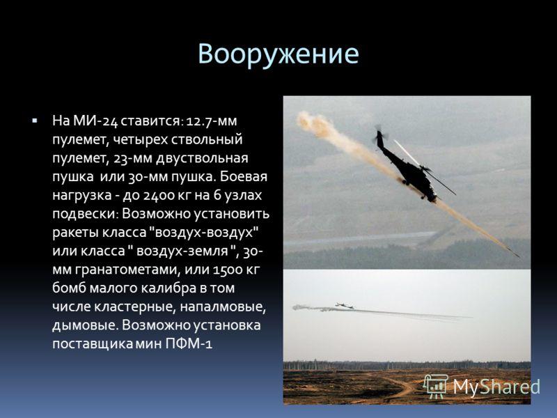 Вооружение На МИ-24 ставится: 12.7-мм пулемет, четырех ствольный пулемет, 23-мм двуствольная пушка или 30-мм пушка. Боевая нагрузка - до 2400 кг на 6 узлах подвески: Возможно установить ракеты класса