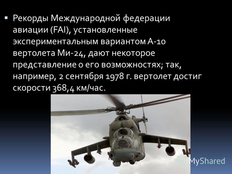 Рекорды Международной федерации авиации (FAI), установленные экспериментальным вариантом А-10 вертолета Ми-24, дают некоторое представление о его возможностях; так, например, 2 сентября 1978 г. вертолет достиг скорости 368,4 км/час.