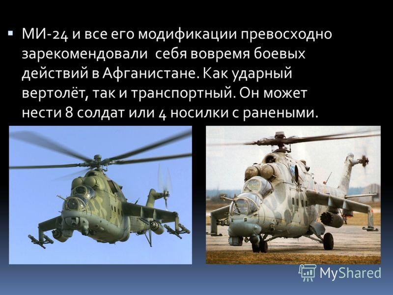 МИ-24 и все его модификации превосходно зарекомендовали себя вовремя боевых действий в Афганистане. Как ударный вертолёт, так и транспортный. Он может нести 8 солдат или 4 носилки с ранеными.