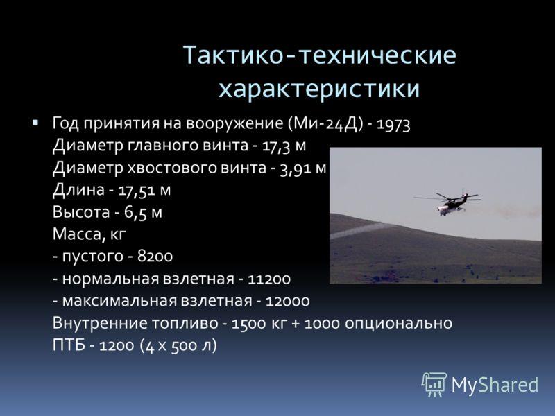 Тактико-технические характеристики Год принятия на вооружение (Ми-24Д) - 1973 Диаметр главного винта - 17,3 м Диаметр хвостового винта - 3,91 м Длина - 17,51 м Высота - 6,5 м Масса, кг - пустого - 8200 - нормальная взлетная - 11200 - максимальная взл