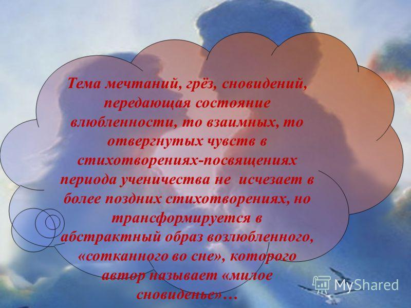Тема мечтаний, грёз, сновидений, передающая состояние влюбленности, то взаимных, то отвергнутых чувств в стихотворениях-посвящениях периода ученичества не исчезает в более поздних стихотворениях, но трансформируется в абстрактный образ возлюбленного,