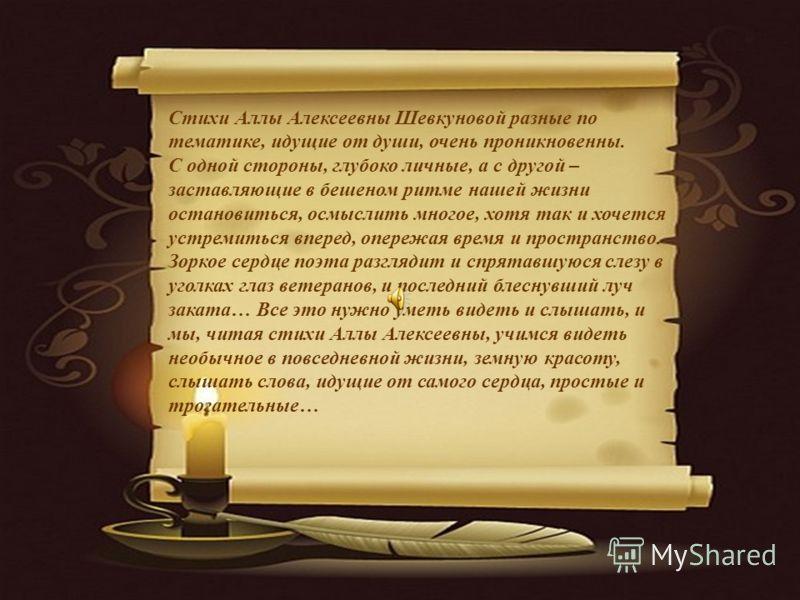 Стихи Аллы Алексеевны Шевкуновой разные по тематике, идущие от души, очень проникновенны. С одной стороны, глубоко личные, а с другой – заставляющие в бешеном ритме нашей жизни остановиться, осмыслить многое, хотя так и хочется устремиться вперед, оп