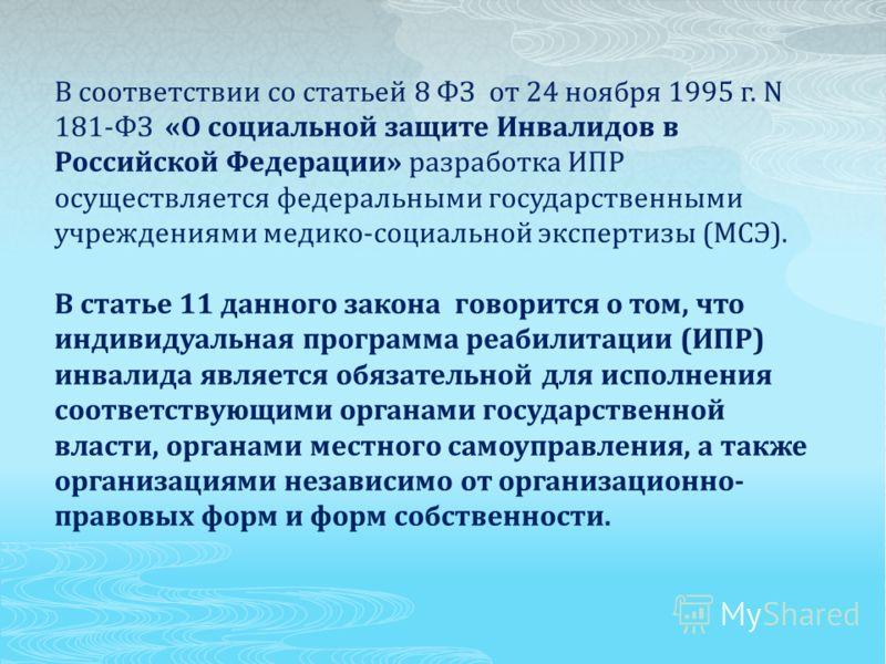 В соответствии со статьей 8 ФЗ от 24 ноября 1995 г. N 181-ФЗ «О социальной защите Инвалидов в Российской Федерации» разработка ИПР осуществляется федеральными государственными учреждениями медико-социальной экспертизы (МСЭ). В статье 11 данного закон