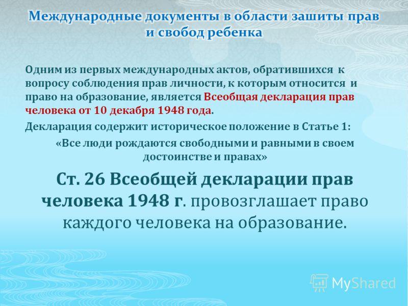 Одним из первых международных актов, обратившихся к вопросу соблюдения прав личности, к которым относится и право на образование, является Всеобщая декларация прав человека от 10 декабря 1948 года. Декларация содержит историческое положение в Статье