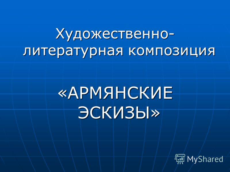 Художественно- литературная композиция «АРМЯНСКИЕ ЭСКИЗЫ»