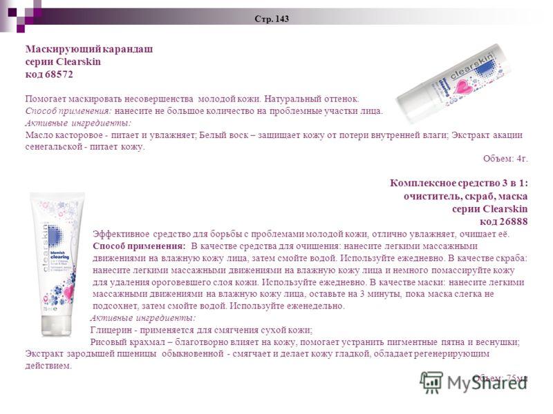 Стр. 143 Маскирующий карандаш серии Clearskin код 68572 Помогает маскировать несовершенства молодой кожи. Натуральный оттенок. Способ применения: нанесите не большое количество на проблемные участки лица. Активные ингредиенты: Масло касторовое - пита
