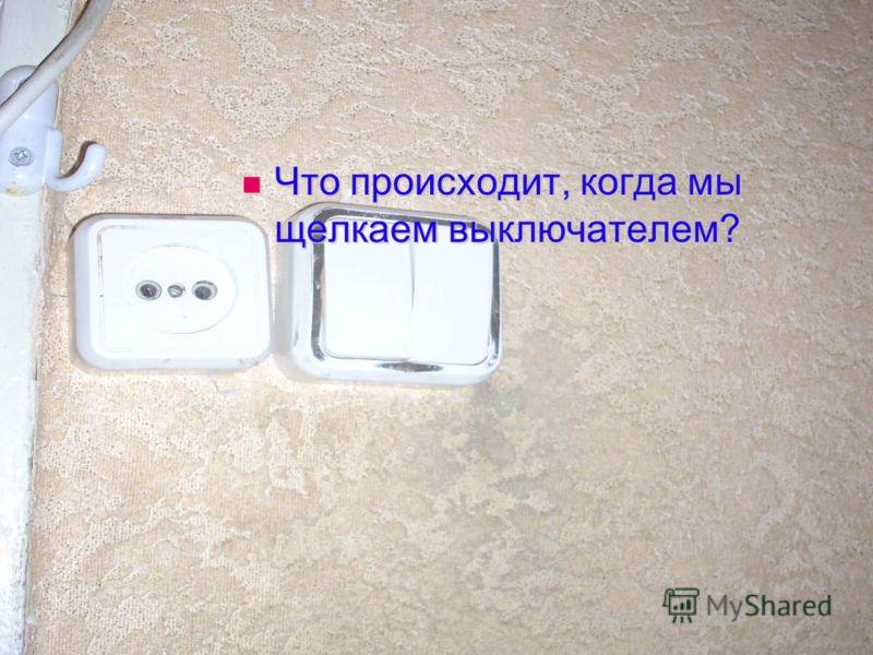 Что происходит, когда мы щелкаем выключателем? Что происходит, когда мы щелкаем выключателем?