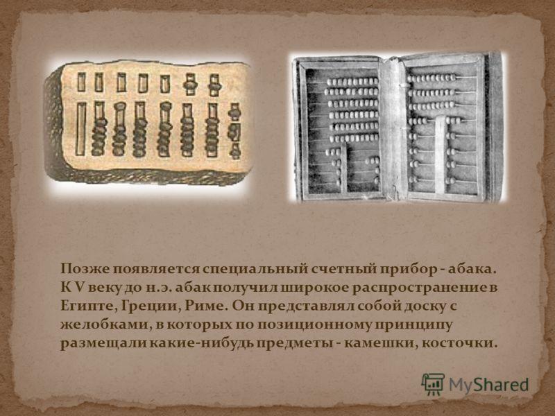 Позже появляется специальный счетный прибор - абака. К V веку до н.э. абак получил широкое распространение в Египте, Греции, Риме. Он представлял собой доску с желобками, в которых по позиционному принципу размещали какие-нибудь предметы - камешки, к