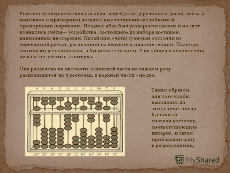 Римляне усовершенствовали абак, перейдя от деревянных досок, песка и камешков к мраморным доскам с выточенными желобками и мраморными шариками. Позднее абак был усовершенствован и на свет появились счёты устройства, состоящего из набора костяшек, нан