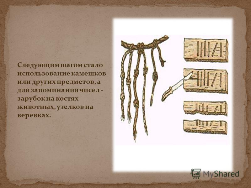 Следующим шагом стало использование камешков или других предметов, а для запоминания чисел - зарубок на костях животных, узелков на веревках.