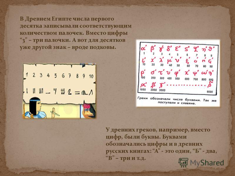 В Древнем Египте числа первого десятка записывали соответствующим количеством палочек. Вместо цифры 3 – три палочки. А вот для десятков уже другой знак – вроде подковы. У древних греков, например, вместо цифр, были буквы. Буквами обозначались цифры и