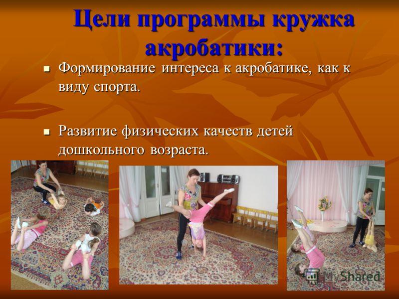Цели программы кружка акробатики: Формирование интереса к акробатике, как к виду спорта. Формирование интереса к акробатике, как к виду спорта. Развитие физических качеств детей дошкольного возраста. Развитие физических качеств детей дошкольного возр