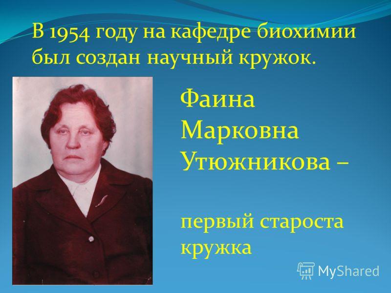В 1954 году на кафедре биохимии был создан научный кружок. Фаина Марковна Утюжникова – первый староста кружка
