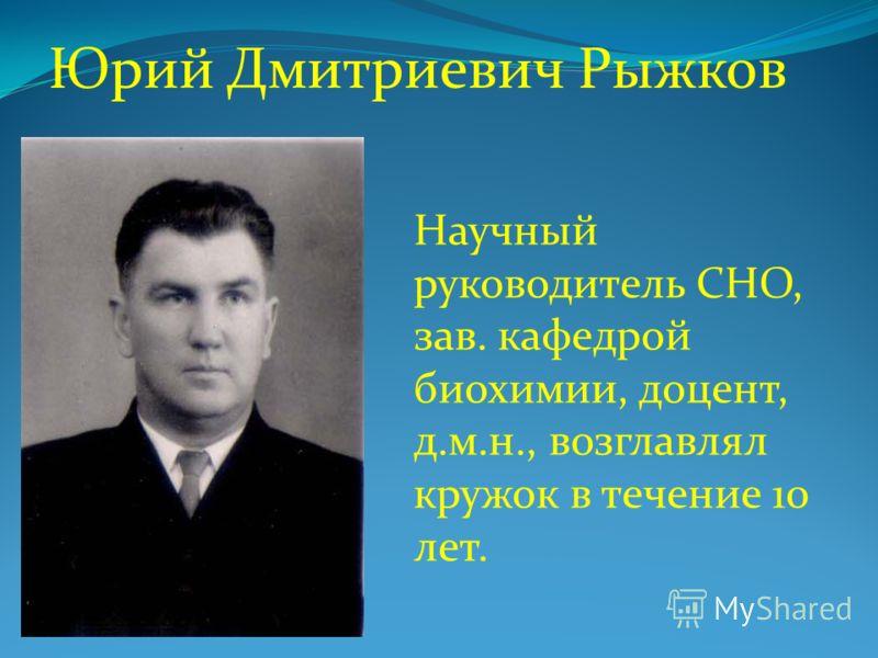 Юрий Дмитриевич Рыжков Научный руководитель СНО, зав. кафедрой биохимии, доцент, д.м.н., возглавлял кружок в течение 10 лет.