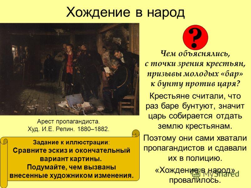 Хождение в народ Чем объяснялись, с точки зрения крестьян, призывы молодых «бар» к бунту против царя? Крестьяне считали, что раз баре бунтуют, значит царь собирается отдать землю крестьянам. Поэтому они сами хватали пропагандистов и сдавали их в поли