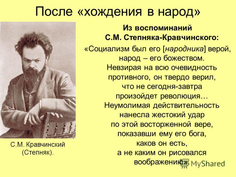 После «хождения в народ» Из воспоминаний С.М. Степняка-Кравчинского: «Социализм был его [народника] верой, народ – его божеством. Невзирая на всю очевидность противного, он твердо верил, что не сегодня-завтра произойдет революция… Неумолимая действит