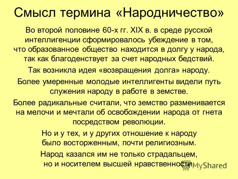 Смысл термина «Народничество» Во второй половине 60-х гг. XIX в. в среде русской интеллигенции сформировалось убеждение в том, что образованное общество находится в долгу у народа, так как благоденствует за счет народных бедствий. Так возникла идея «