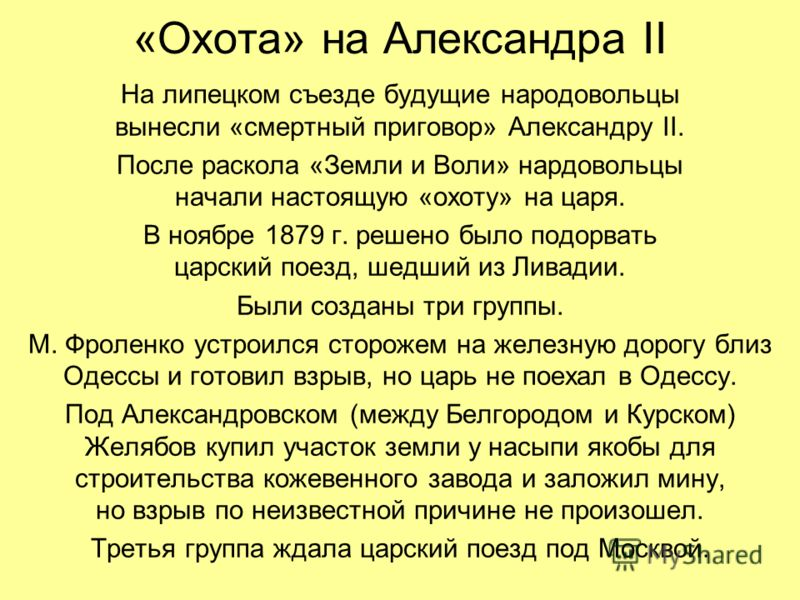 «Охота» на Александра II На липецком съезде будущие народовольцы вынесли «смертный приговор» Александру II. После раскола «Земли и Воли» нардовольцы начали настоящую «охоту» на царя. В ноябре 1879 г. решено было подорвать царский поезд, шедший из Лив