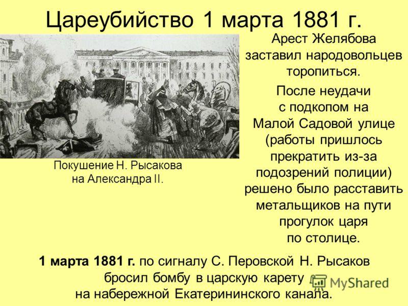 Цареубийство 1 марта 1881 г. Арест Желябова заставил народовольцев торопиться. После неудачи с подкопом на Малой Садовой улице (работы пришлось прекратить из-за подозрений полиции) решено было расставить метальщиков на пути прогулок царя по столице.