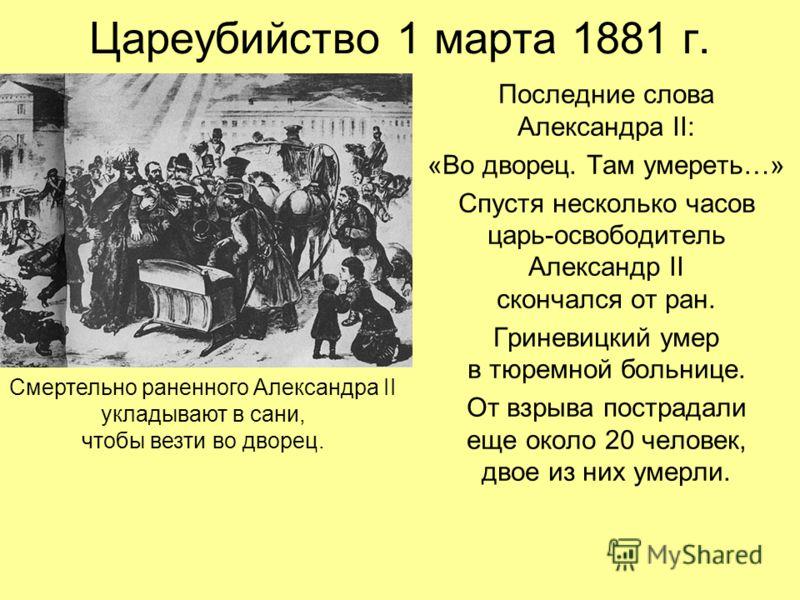 Цареубийство 1 марта 1881 г. Последние слова Александра II: «Во дворец. Там умереть…» Спустя несколько часов царь-освободитель Александр II скончался от ран. Гриневицкий умер в тюремной больнице. От взрыва пострадали еще около 20 человек, двое из них