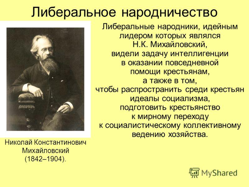 Либеральное народничество Либеральные народники, идейным лидером которых являлся Н.К. Михайловский, видели задачу интеллигенции в оказании повседневной помощи крестьянам, а также в том, чтобы распространить среди крестьян идеалы социализма, подготови