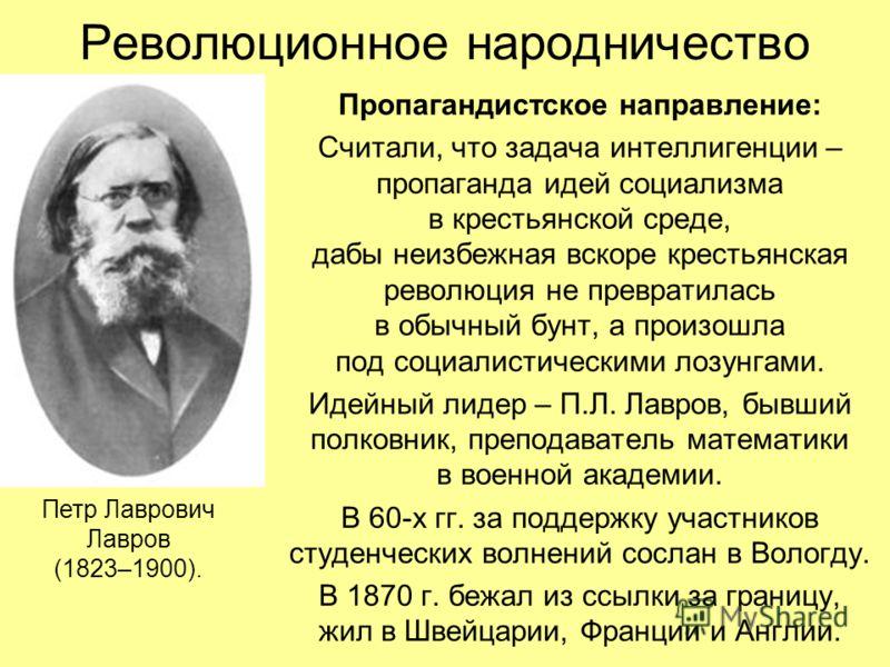 Революционное народничество Пропагандистское направление: Считали, что задача интеллигенции – пропаганда идей социализма в крестьянской среде, дабы неизбежная вскоре крестьянская революция не превратилась в обычный бунт, а произошла под социалистичес