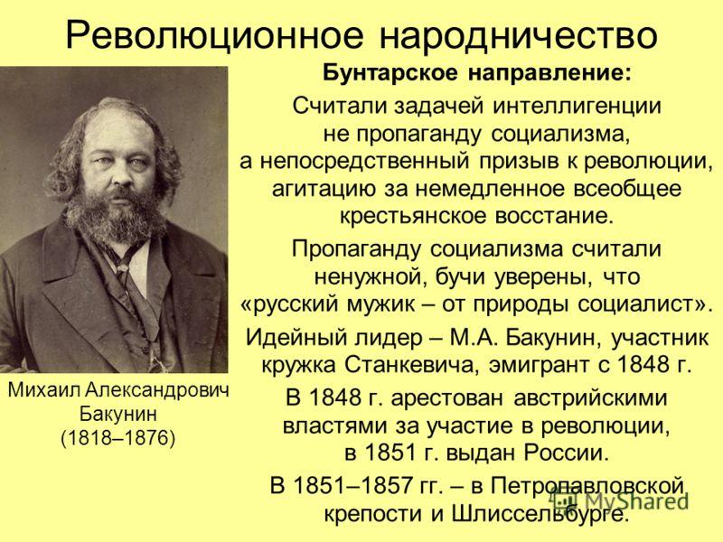Революционное народничество Бунтарское направление: Считали задачей интеллигенции не пропаганду социализма, а непосредственный призыв к революции, агитацию за немедленное всеобщее крестьянское восстание. Пропаганду социализма считали ненужной, бучи у